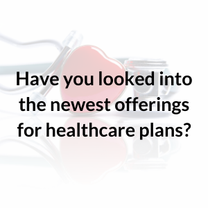 Have you looked into the newest offerings for healthcare plans?